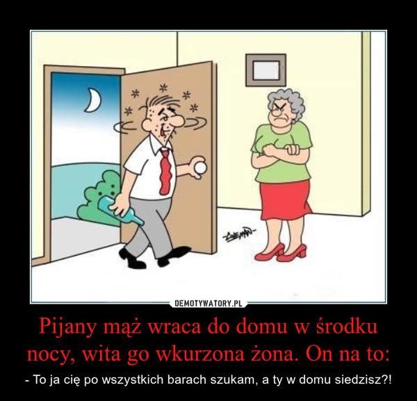 Pijany mąż wraca do domu w środku nocy, wita go wkurzona żona. On na to: – - To ja cię po wszystkich barach szukam, a ty w domu siedzisz?!