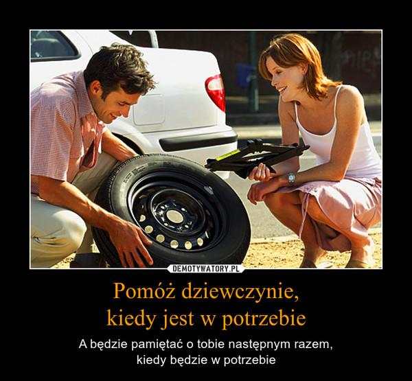 Pomóż dziewczynie,kiedy jest w potrzebie – A będzie pamiętać o tobie następnym razem,kiedy będzie w potrzebie