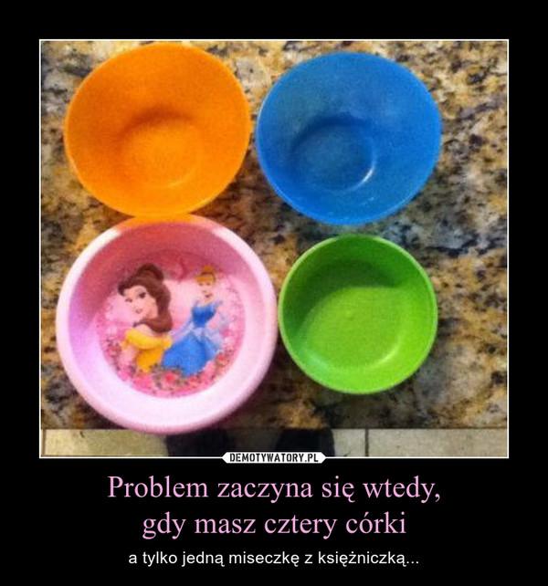 Problem zaczyna się wtedy,gdy masz cztery córki – a tylko jedną miseczkę z księżniczką...