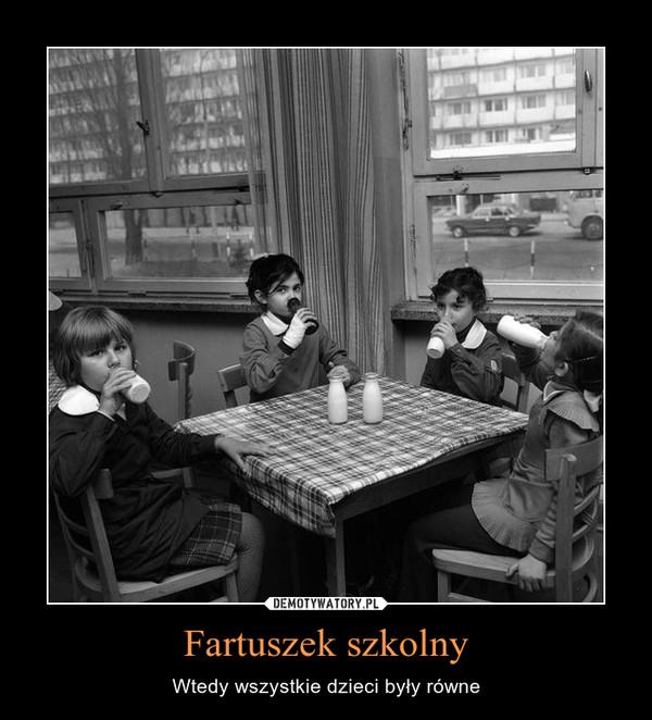 Fartuszek szkolny – Wtedy wszystkie dzieci były równe