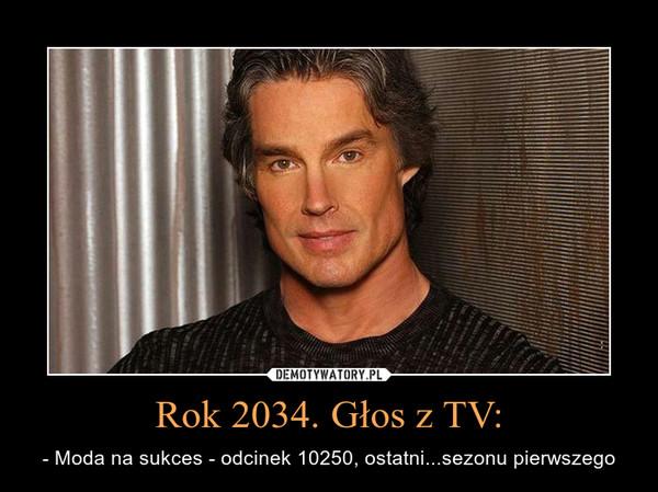 Rok 2034. Głos z TV: – - Moda na sukces - odcinek 10250, ostatni...sezonu pierwszego