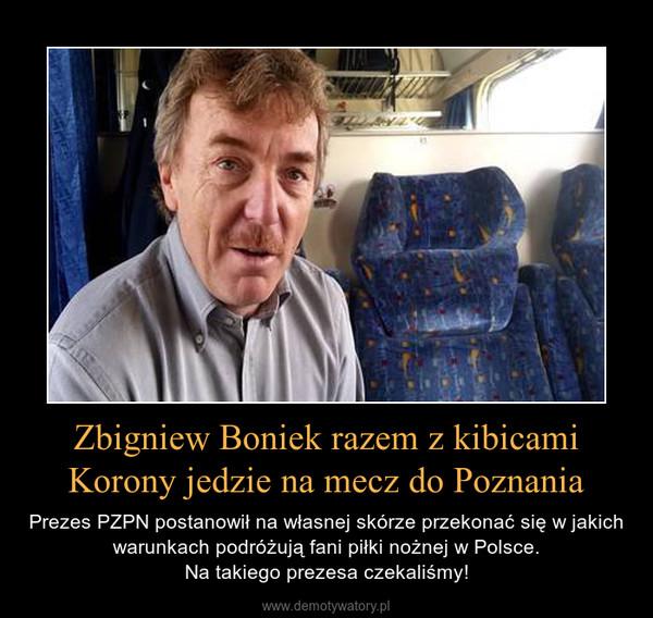 Zbigniew Boniek razem z kibicami Korony jedzie na mecz do Poznania – Prezes PZPN postanowił na własnej skórze przekonać się w jakich warunkach podróżują fani piłki nożnej w Polsce.Na takiego prezesa czekaliśmy!