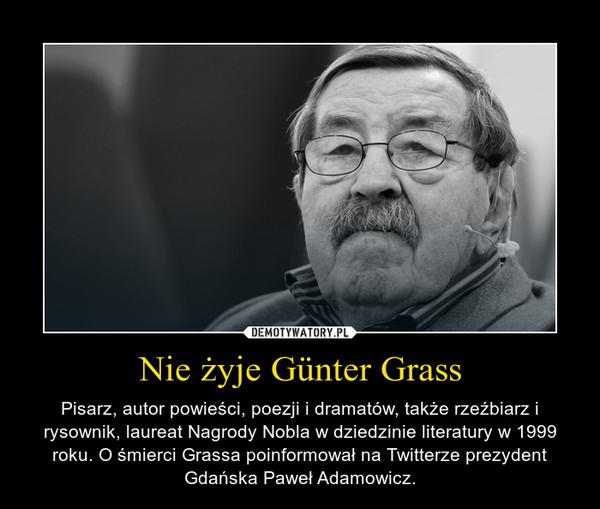 Nie żyje Günter Grass – Pisarz, autor powieści, poezji i dramatów, także rzeźbiarz i rysownik, laureat Nagrody Nobla w dziedzinie literatury w 1999 roku. O śmierci Grassa poinformował na Twitterze prezydent Gdańska Paweł Adamowicz.