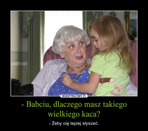 - Babciu, dlaczego masz takiego wielkiego kaca? – - Żeby cię lepiej słyszeć.