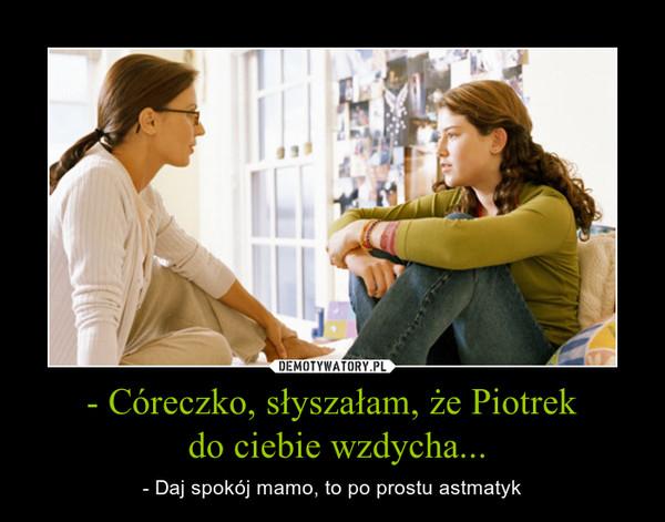 - Córeczko, słyszałam, że Piotrek do ciebie wzdycha... – - Daj spokój mamo, to po prostu astmatyk