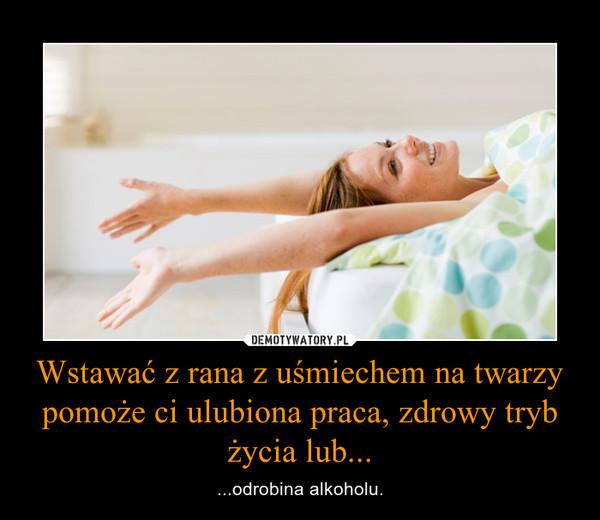 Wstawać z rana z uśmiechem na twarzy pomoże ci ulubiona praca, zdrowy tryb życia lub... – ...odrobina alkoholu.