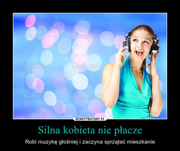 Silna kobieta nie płacze – Robi muzykę głośniej i zaczyna sprzątać mieszkanie