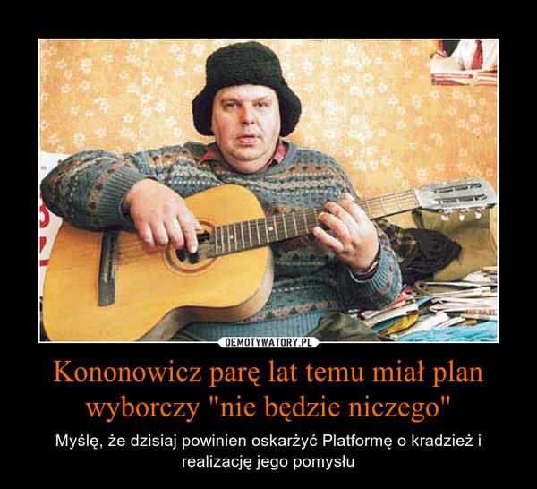 """Kononowicz parę lat temu miał plan wyborczy """"nie będzie niczego"""" – Myślę, że dzisiaj powinien oskarżyć Platformę o kradzież i realizację jego pomysłu"""