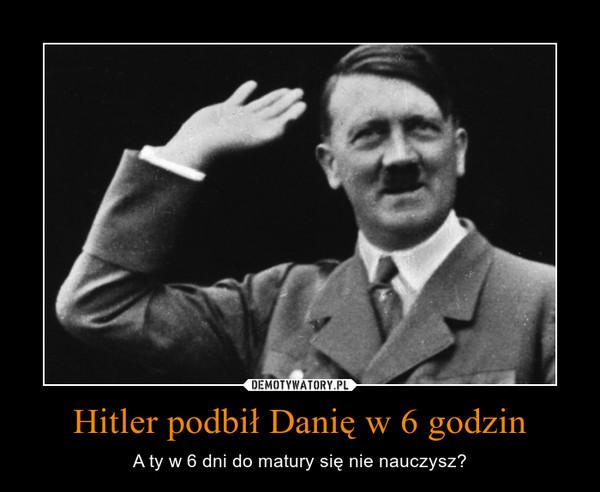 Hitler podbił Danię w 6 godzin – A ty w 6 dni do matury się nie nauczysz?
