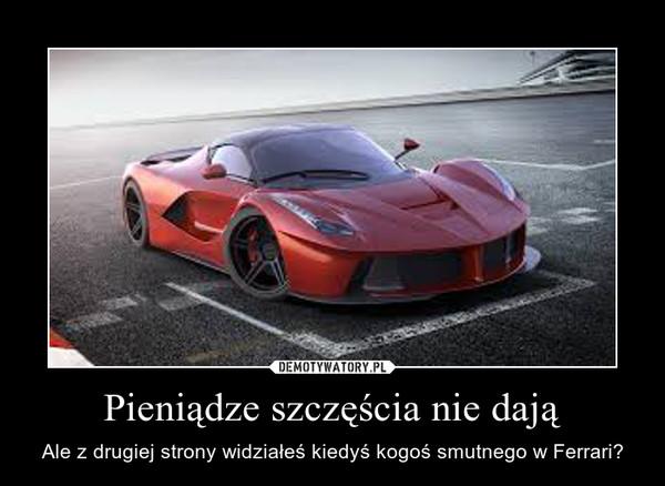 Pieniądze szczęścia nie dają – Ale z drugiej strony widziałeś kiedyś kogoś smutnego w Ferrari?