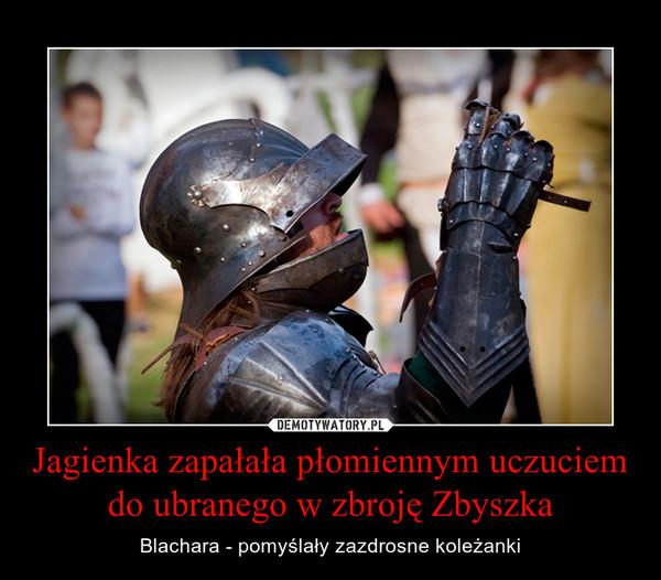 Jagienka zapałała płomiennym uczuciem do ubranego w zbroję Zbyszka – Blachara - pomyślały zazdrosne koleżanki
