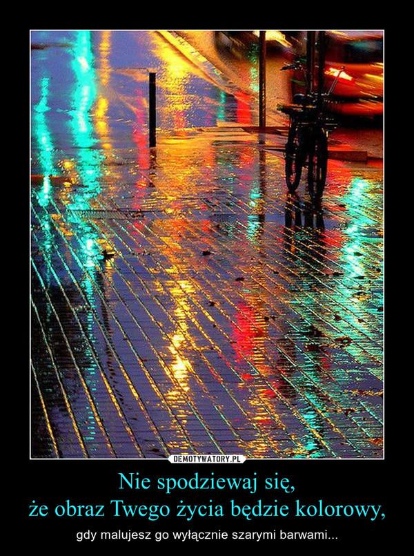 Nie spodziewaj się,że obraz Twego życia będzie kolorowy, – gdy malujesz go wyłącznie szarymi barwami...