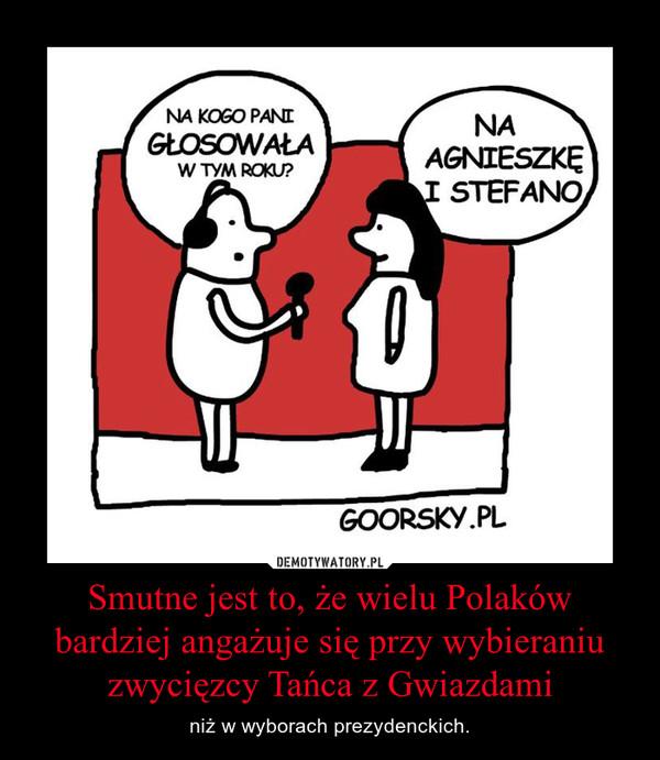 Smutne jest to, że wielu Polaków bardziej angażuje się przy wybieraniu zwycięzcy Tańca z Gwiazdami – niż w wyborach prezydenckich.