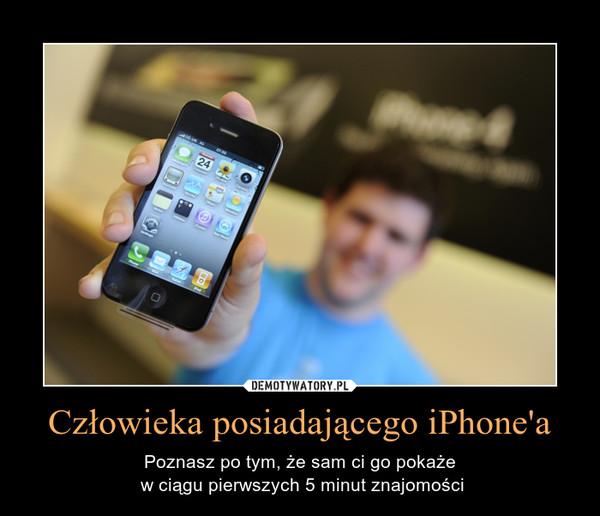 Człowieka posiadającego iPhone'a – Poznasz po tym, że sam ci go pokaże w ciągu pierwszych 5 minut znajomości