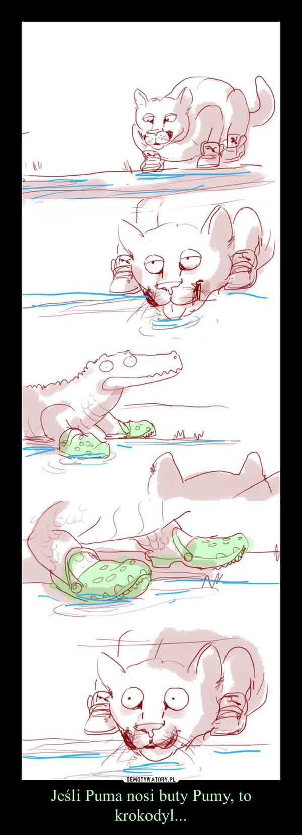 Jeśli Puma nosi buty Pumy, to krokodyl... –