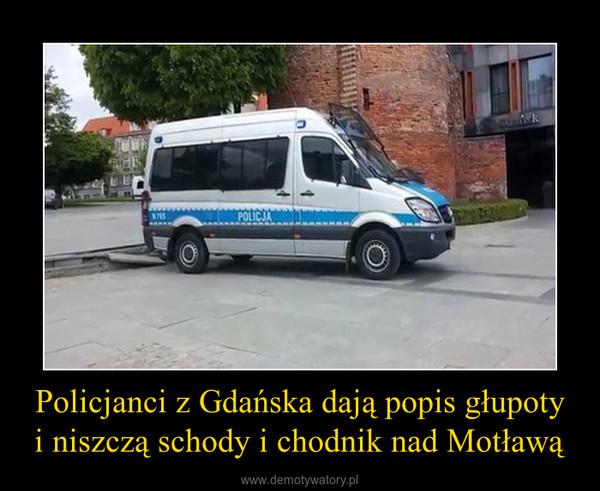 Policjanci z Gdańska dają popis głupoty i niszczą schody i chodnik nad Motławą –