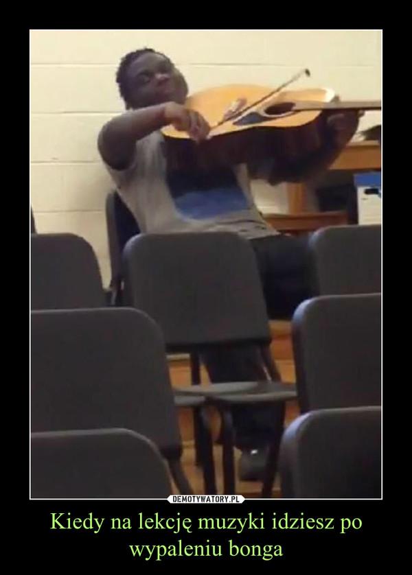 Kiedy na lekcję muzyki idziesz po wypaleniu bonga –