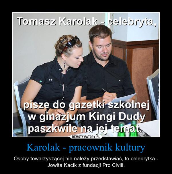 Karolak - pracownik kultury – Osoby towarzyszącej nie należy przedstawiać, to celebrytka - Jowita Kacik z fundacji Pro Civili.