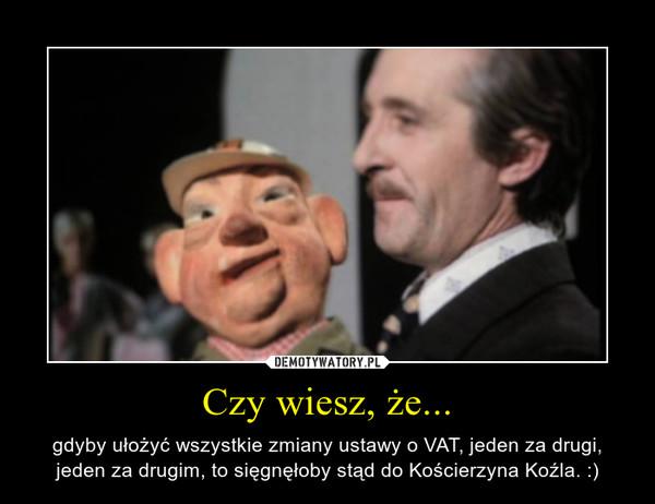Czy wiesz, że... – gdyby ułożyć wszystkie zmiany ustawy o VAT, jeden za drugi, jeden za drugim, to sięgnęłoby stąd do Kościerzyna Koźla. :)