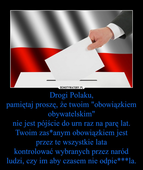 """Drogi Polaku,pamiętaj proszę, że twoim """"obowiązkiem obywatelskim""""nie jest pójście do urn raz na parę lat.Twoim zas*anym obowiązkiem jest przez te wszystkie latakontrolować wybranych przez naród ludzi, czy im aby czasem nie odpie***la. –"""