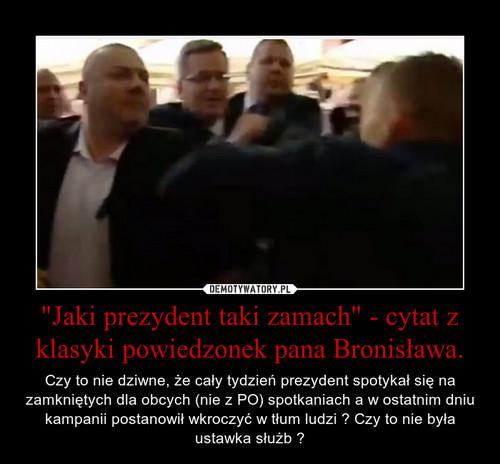 """""""Jaki prezydent taki zamach"""" - cytat z klasyki powiedzonek pana Bronisława."""