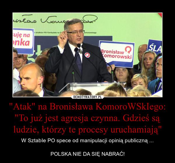 """""""Atak"""" na Bronisława KomoroWSkIego: """"To już jest agresja czynna. Gdzieś są ludzie, którzy te procesy uruchamiają"""" – W SztabIe PO spece od manipulacji opinią publiczną ...POLSKA NIE DA SIĘ NABRAĆ!"""