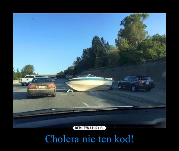 Cholera nie ten kod!