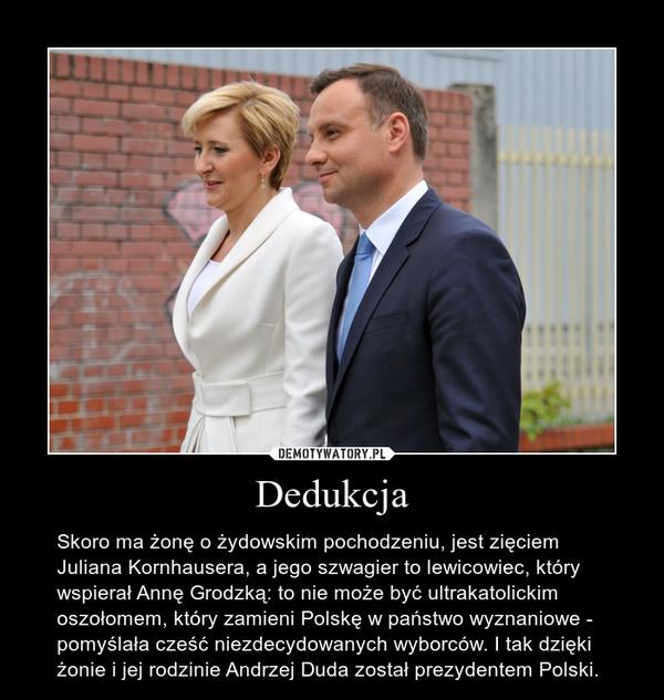 Dedukcja – Skoro ma żonę o żydowskim pochodzeniu, jest zięciem Juliana Kornhausera, a jego szwagier to lewicowiec, który wspierał Annę Grodzką: to nie może być ultrakatolickim oszołomem, który zamieni Polskę w państwo wyznaniowe - pomyślała cześć niezdecydowanych wyborców. I tak dzięki żonie i jej rodzinie Andrzej Duda został prezydentem Polski.