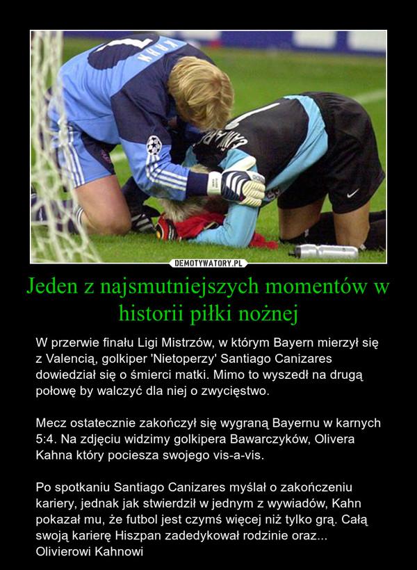 Jeden z najsmutniejszych momentów w historii piłki nożnej – W przerwie finału Ligi Mistrzów, w którym Bayern mierzył się z Valencią, golkiper 'Nietoperzy' Santiago Canizares dowiedział się o śmierci matki. Mimo to wyszedł na drugą połowę by walczyć dla niej o zwycięstwo.Mecz ostatecznie zakończył się wygraną Bayernu w karnych 5:4. Na zdjęciu widzimy golkipera Bawarczyków, Olivera Kahna który pociesza swojego vis-a-vis.Po spotkaniu Santiago Canizares myślał o zakończeniu kariery, jednak jak stwierdził w jednym z wywiadów, Kahn pokazał mu, że futbol jest czymś więcej niż tylko grą. Całą swoją karierę Hiszpan zadedykował rodzinie oraz... Olivierowi Kahnowi