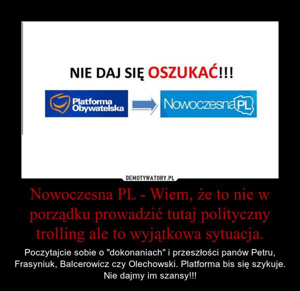 """Nowoczesna PL - Wiem, że to nie w porządku prowadzić tutaj polityczny trolling ale to wyjątkowa sytuacja. – Poczytajcie sobie o """"dokonaniach"""" i przeszłości panów Petru, Frasyniuk, Balcerowicz czy Olechowski. Platforma bis się szykuje. Nie dajmy im szansy!!!"""