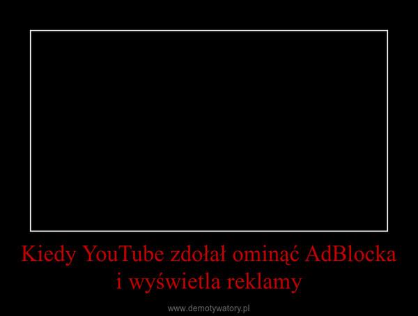 Kiedy YouTube zdołał ominąć AdBlocka i wyświetla reklamy –