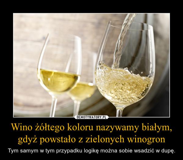 Wino żółtego koloru nazywamy białym, gdyż powstało z zielonych winogron – Tym samym w tym przypadku logikę można sobie wsadzić w dupę.