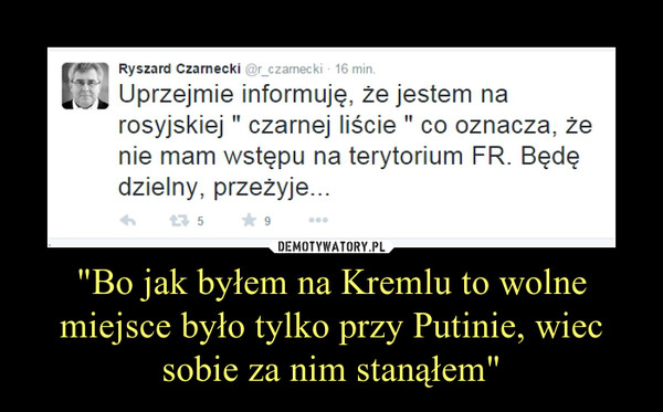 """""""Bo jak byłem na Kremlu to wolne miejsce było tylko przy Putinie, wiec sobie za nim stanąłem"""""""
