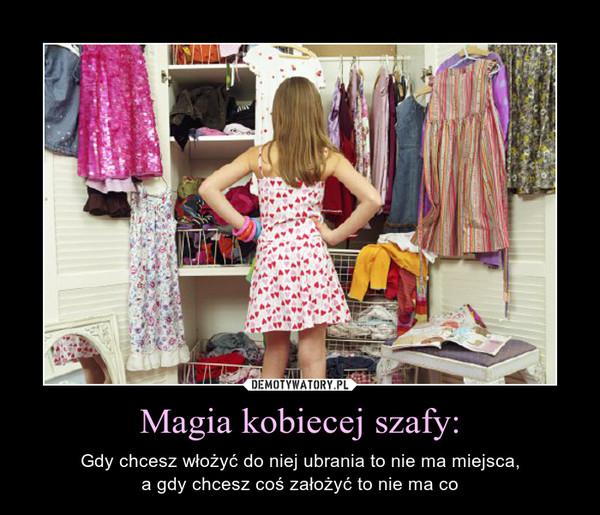 Magia kobiecej szafy: – Gdy chcesz włożyć do niej ubrania to nie ma miejsca,a gdy chcesz coś założyć to nie ma co