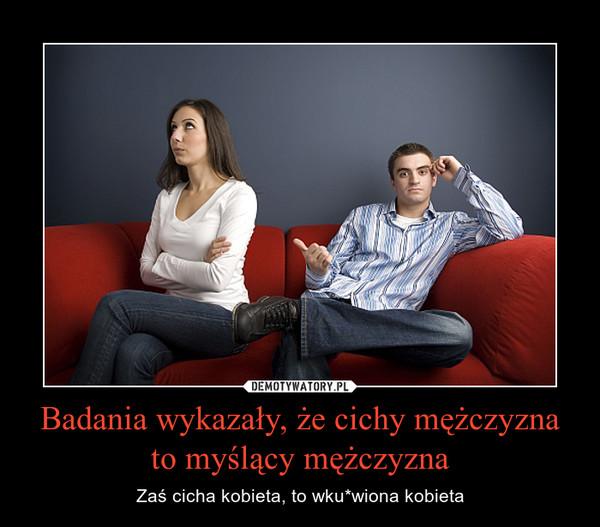 Badania wykazały, że cichy mężczyzna to myślący mężczyzna – Zaś cicha kobieta, to wku*wiona kobieta