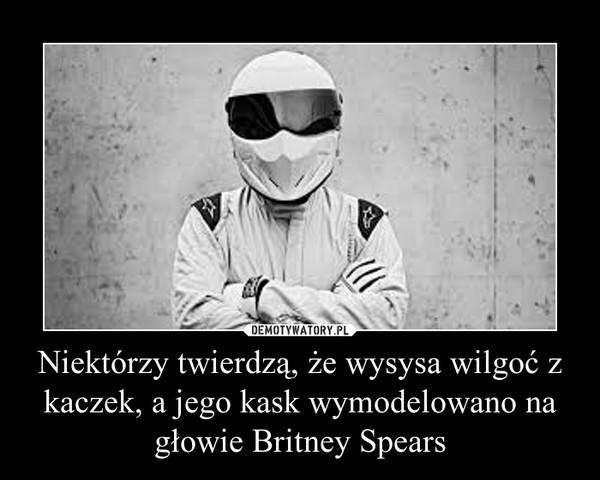Niektórzy twierdzą, że wysysa wilgoć z kaczek, a jego kask wymodelowano na głowie Britney Spears –