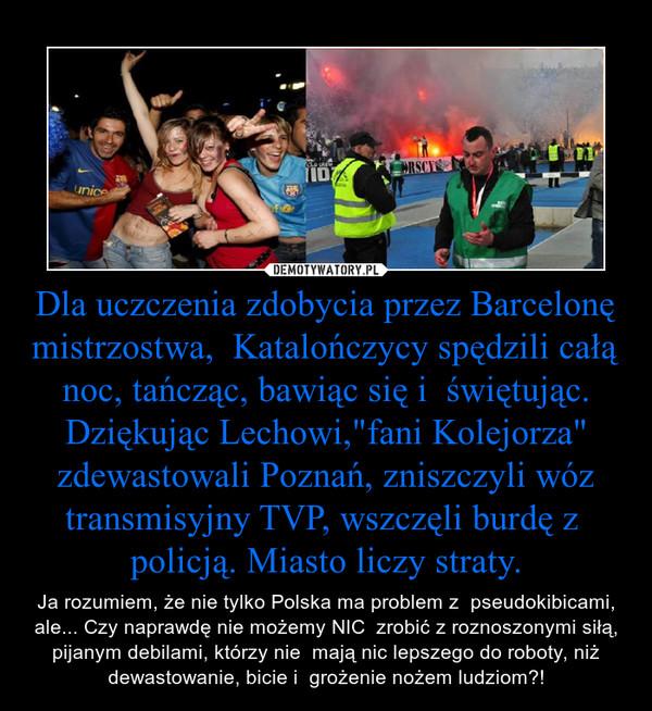 """Dla uczczenia zdobycia przez Barcelonę mistrzostwa,  Katalończycy spędzili całą noc, tańcząc, bawiąc się i  świętując.Dziękując Lechowi,""""fani Kolejorza"""" zdewastowali Poznań, zniszczyli wóz transmisyjny TVP, wszczęli burdę z  policją. Miasto lic – Ja rozumiem, że nie tylko Polska ma problem z  pseudokibicami, ale... Czy naprawdę nie możemy NIC  zrobić z roznoszonymi siłą, pijanym debilami, którzy nie  mają nic lepszego do roboty, niż dewastowanie, bicie i  grożenie nożem ludziom?!"""