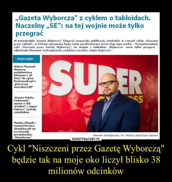 """Cykl """"Niszczeni przez Gazetę Wyborczą"""" będzie tak na moje oko liczył blisko 38 milionów odcinków –"""