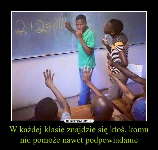 W każdej klasie znajdzie się ktoś, komu nie pomoże nawet podpowiadanie –