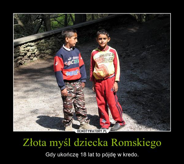 Złota myśl dziecka Romskiego – Gdy ukończę 18 lat to pójdę w kredo.