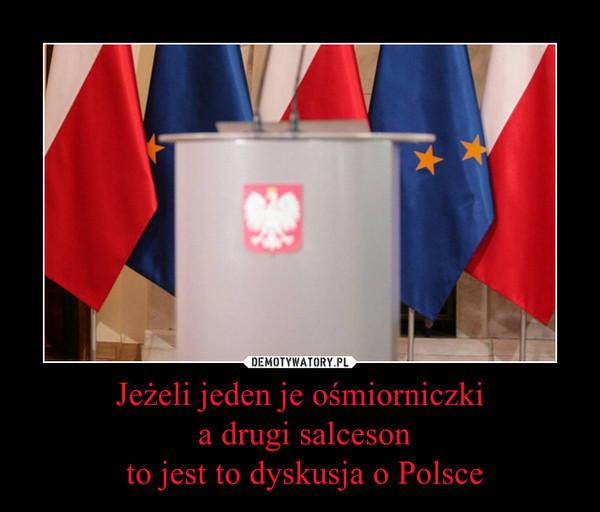 Jeżeli jeden je ośmiorniczki a drugi salceson to jest to dyskusja o Polsce –