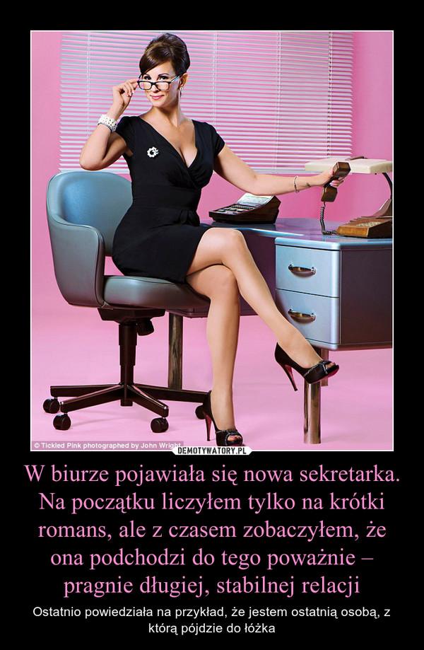 W biurze pojawiała się nowa sekretarka. Na początku liczyłem tylko na krótki romans, ale z czasem zobaczyłem, że ona podchodzi do tego poważnie – pragnie długiej, stabilnej relacji – Ostatnio powiedziała na przykład, że jestem ostatnią osobą, z którą pójdzie do łóżka