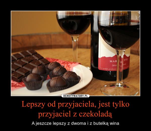 Lepszy od przyjaciela, jest tylko przyjaciel z czekoladą – A jeszcze lepszy z dwoma i z butelką wina