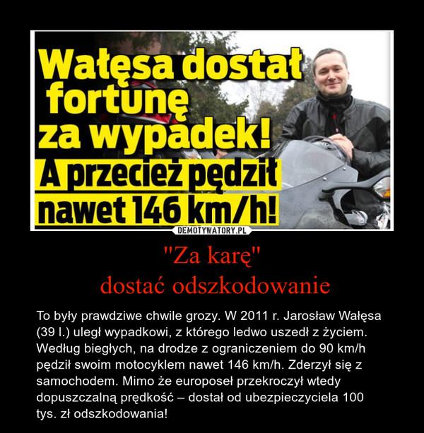 ''Za karę'' dostać odszkodowanie – To były prawdziwe chwile grozy. W 2011 r. Jarosław Wałęsa (39 l.) uległ wypadkowi, z którego ledwo uszedł z życiem. Według biegłych, na drodze z ograniczeniem do 90 km/h pędził swoim motocyklem nawet 146 km/h. Zderzył się z samochodem. Mimo że europoseł przekroczył wtedy dopuszczalną prędkość – dostał od ubezpieczyciela 100 tys. zł odszkodowania!