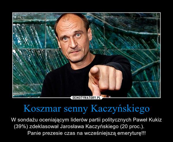 Koszmar senny Kaczyńskiego – W sondażu oceniającym liderów partii politycznych Paweł Kukiz (39%) zdeklasował Jarosława Kaczyńskiego (20 proc.).           Panie prezesie czas na wcześniejszą emeryturę!!!