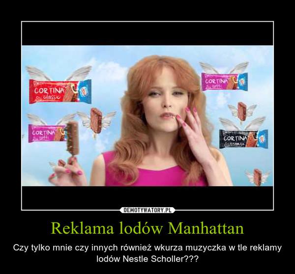 Reklama lodów Manhattan – Czy tylko mnie czy innych również wkurza muzyczka w tle reklamy lodów Nestle Scholler???