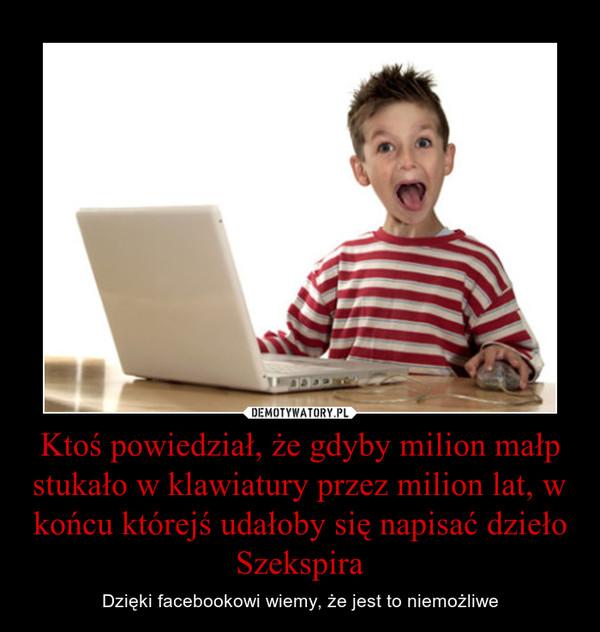 Ktoś powiedział, że gdyby milion małp stukało w klawiatury przez milion lat, w końcu którejś udałoby się napisać dzieło Szekspira – Dzięki facebookowi wiemy, że jest to niemożliwe