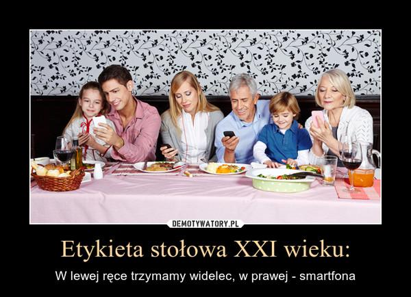 Etykieta stołowa XXI wieku: – W lewej ręce trzymamy widelec, w prawej - smartfona