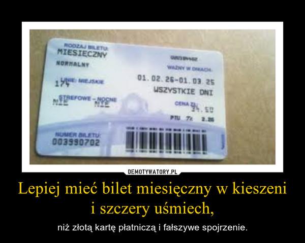 Lepiej mieć bilet miesięczny w kieszeni i szczery uśmiech, – niż złotą kartę płatniczą i fałszywe spojrzenie.