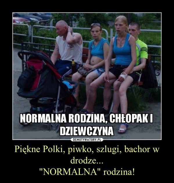 """Piękne Polki, piwko, szlugi, bachor w drodze...""""NORMALNA"""" rodzina! –"""
